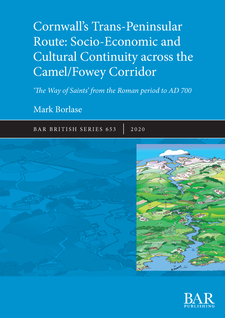 Cover image for Cornwall's Trans-Peninsular Route: Socio-Economic and Cultural Continuity across the Camel/Fowey Corridor - 'The Way of Saints' from the Roman period to AD 700
