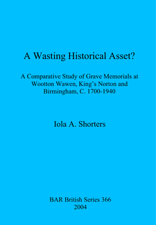 Cover image for A Wasting Historical Asset?: A Comparative Study of Grave Memorials at Wootton Wawen, King's Norton and Birmingham, C. 1700-1940