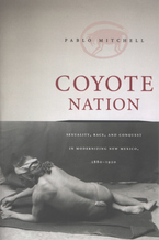 Cover image for Coyote nation: sexuality, race, and conquest in modernizing New Mexico, 1880-1920
