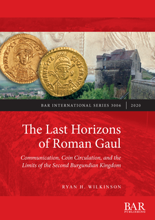 Cover image for The Last Horizons of Roman Gaul: Communication, Coin Circulation, and the Limits of the Second Burgundian Kingdom: A prosopographical, numismatic, and ceramic synthesis (ca. 395-550 CE)
