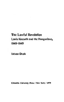 Cover image for The lawful revolution: Louis Kossuth and the Hungarians, 1848-1849