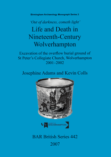 Cover image for 'Out of Darkness, Cometh Light': Life and Death in Nineteenth-Century Wolverhampton: Excavation of the overflow burial ground of St Peter's Collegiate Church, Wolverhampton 2001-2002