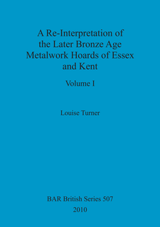 Cover image for A Re-Interpretation of the Later Bronze Age Metalwork Hoards of Essex and Kent (2 vols)