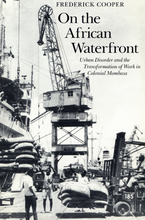 Cover image for On the African waterfront: urban disorder and the transformation of work in colonial Mombasa