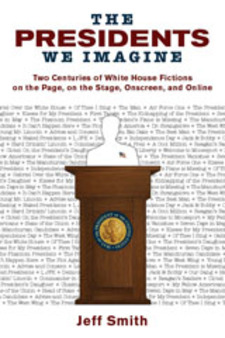 Cover image for The presidents we imagine: two centuries of White House fictions on the page, on the stage, onscreen, and online