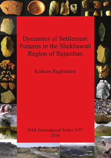 Cover image for Dynamics of Settlement Patterns in the Shekhawati Region of Rajasthan: Prehistoric to early historic periods with special reference to ancient mining and metal processing activities