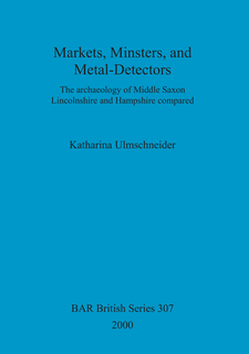 Cover image for Markets, Minsters, and Metal-Detectors: The archaeology of Middle Saxon Lincolnshire and Hampshire compared