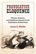 Cover image for Provocative Eloquence: Theater, Violence, and Antislavery Speech in the Antebellum United States