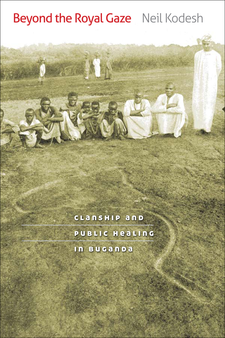 Cover image for Beyond the royal gaze: clanship and public healing in Buganda