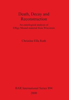 Cover image for Death, Decay and Reconstruction: An osteological analysis of Effigy Mound material from Wisconsin