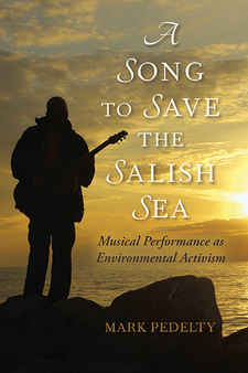 Cover for Cover image for A Song to Save the Salish Sea: Musical Performance as Environmental Activism by Mark Pedelty