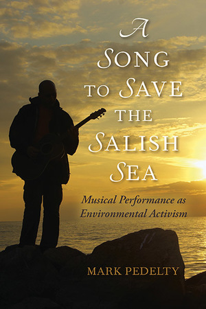 Cover for A Song to Save the Salish Sea: Musical Performance as Environmental Activism