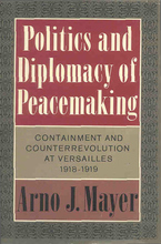 Cover image for Politics and diplomacy of peacemaking: containment and counterrevolution at Versailles, 1918-1919