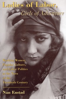 Cover image for Ladies of labor, girls of adventure: working women, popular culture, and labor politics at the turn of the twentieth century