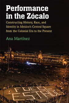 Cover image for Performance in the Zócalo: Constructing History, Race, and Identity in Mexico's Central Square from the Colonial Era to the Present