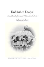 Cover image for Unfinished utopia: Nowa Huta, Stalinism, and Polish society, 1949-56