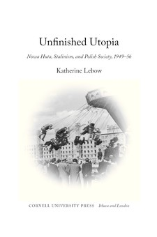 Cover for Unfinished utopia: Nowa Huta, Stalinism, and Polish society, 1949-56