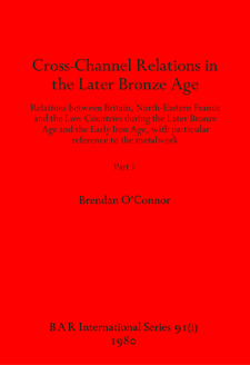 Cover image for Cross-Channel Relations in the Later Bronze Age, Parts i and ii: Relations between Britain, North-Eastern France and the Low Countries during the Later Bronze Age and the Early Iron Age, with particular reference to the metalwork