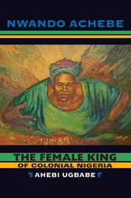 Cover image for The female king of colonial Nigeria: Ahebi Ugbabe