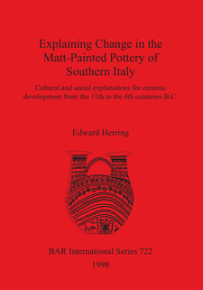 Cover image for Explaining Change in the Matt-Painted Pottery of Southern Italy: Cultural and social explanations for ceramic development from the 11th to the 4th centuries B.C.