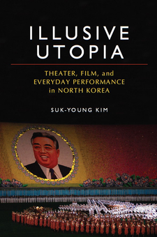 Cover image for Illusive Utopia: Theater, Film, and Everyday Performance in North Korea