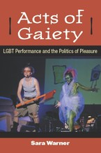 Cover image for Acts of gaiety: LGBT performance and the politics of pleasure