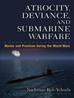 Cover image for Atrocity, Deviance, and Submarine Warfare: Norms and Practices during the World Wars