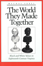 Cover image for The world they made together: black and white values in eighteenth-century Virginia