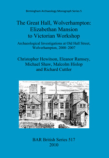 Cover image for The Great Hall, Wolverhampton: Elizabethan Mansion to Victorian Workshop: Archaeological Investigations at Old Hall Street, Wolverhampton, 2000-2007