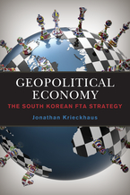 Cover image for Geopolitical Economy: The South Korean FTA Strategy