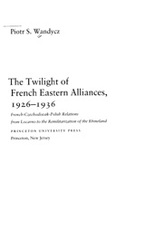 Cover image for The twilight of French eastern alliances, 1926-1936: French-Czechoslovak-Polish relations from Locarno to the remilitarization of the Rhineland