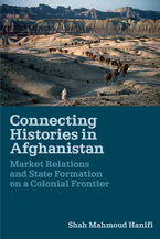 Cover image for Connecting histories in Afghanistan: market relations and state formation on a colonial frontier