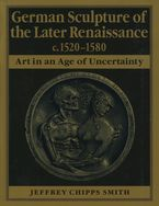 Cover image for German sculpture of the later Renaissance, c. 1520-1580: art in an age of uncertainty
