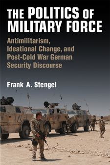 Cover image for The Politics of Military Force: Antimilitarism, Ideational Change, and Post-Cold War German Security Discourse