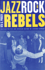 Cover image for Jazz, rock, and rebels: cold war politics and American culture in a divided Germany