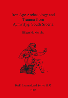 Cover image for Iron Age Archaeology and Trauma from Aymyrlyg South Siberia: An examination of the health diet and lifestyles of the two Iron Age populations buried at the cemetery complex of Aymyrlyg