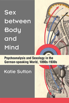 Cover image for Sex between Body and Mind: Psychoanalysis and Sexology in the German-speaking World, 1890s-1930s