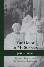 Cover image for The house of my sojourn: rhetoric, women, and the question of authority
