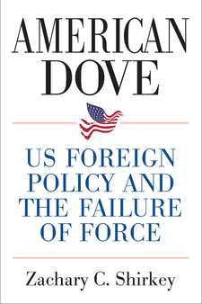 Cover image for American Dove: US Foreign Policy and the Failure of Force