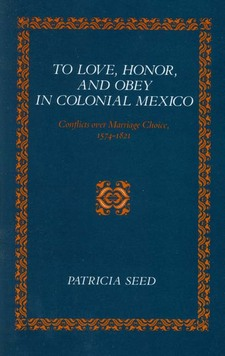 Cover image for To love, honor, and obey in colonial Mexico: conflicts over marriage choice, 1574-1821