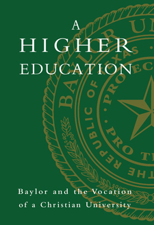 Cover image for A higher education: Baylor and the vocation of a Christian university