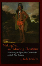 Cover image for Making war and minting Christians: masculinity, religion, and colonialism in early New England