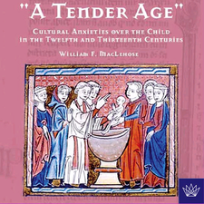 "Cover image for ""A tender age"": cultural anxieties over the child in the twelfth and thirteenth centuries"