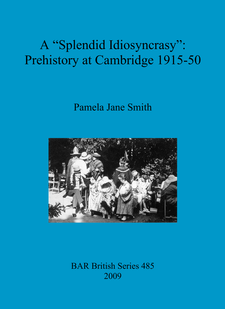 "Cover image for A ""Splendid Idiosyncrasy"": Prehistory at Cambridge 1915-50"