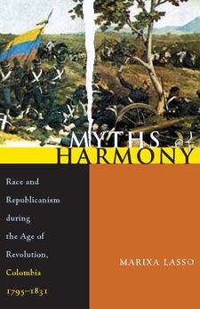 Cover image for Myths of harmony: race and republicanism during the age of revolution, Colombia 1795-1831