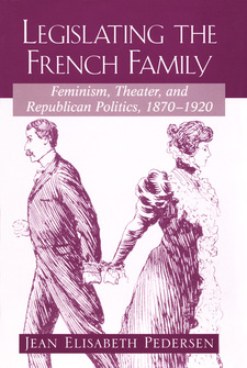 Cover image for Legislating the French family: feminism, theater, and republican politics, 1870-1920