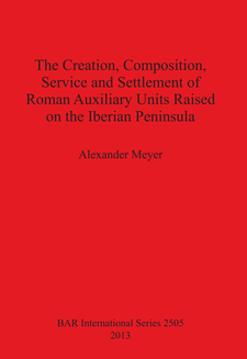 Cover image for The Creation, Composition, Service and Settlement of Roman Auxiliary Units Raised on the Iberian Peninsula