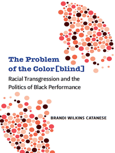 Cover image for The Problem of the Color[blind]: Racial Transgression and the Politics of Black Performance