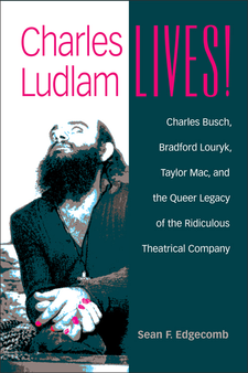 Cover image for Charles Ludlam Lives!: Charles Busch, Bradford Louryk, Taylor Mac, and the Queer Legacy of the Ridiculous Theatrical Company