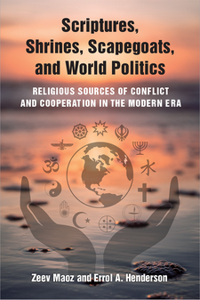 Cover image for Scriptures, Shrines, Scapegoats, and World Politics: Religious Sources of Conflict and Cooperation in the Modern Era